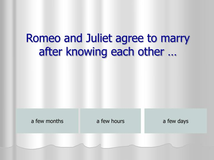 Romeo and Juliet agree to marry after knowing each other …