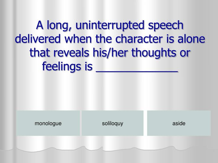 A long, uninterrupted speech delivered when the character is alone that reveals his/her thoughts or feelings is _____________