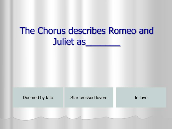 The Chorus describes Romeo and Juliet as_______