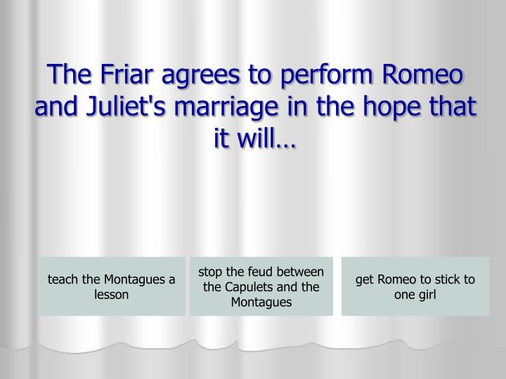 The Friar agrees to perform Romeo and Juliet's marriage in the hope that it will…