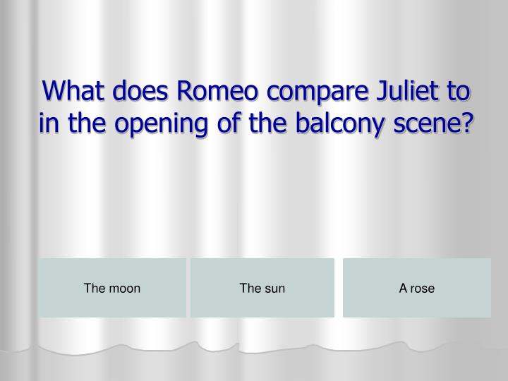 What does Romeo compare Juliet to in the opening of the balcony scene?