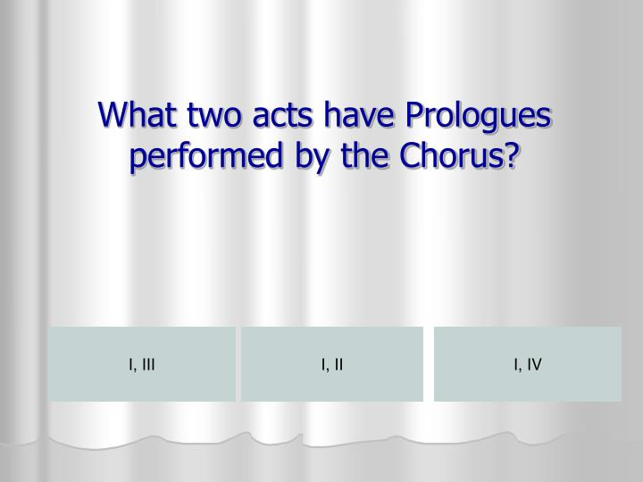 What two acts have Prologues performed by the Chorus?