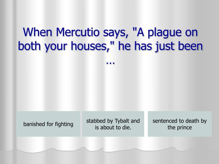 "When Mercutio says, ""A plague on both your houses,"" he has just been …"