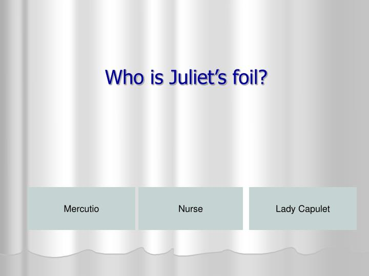 Who is Juliet's foil?