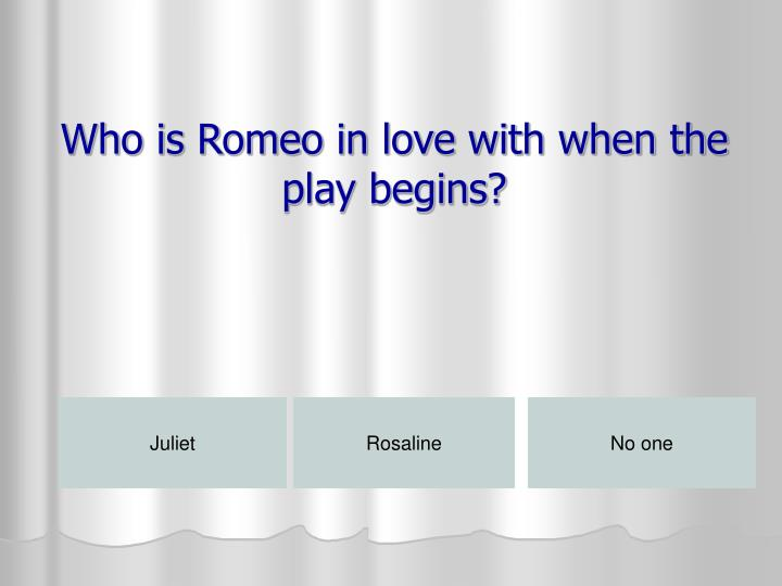 Who is Romeo in love with when the play begins?