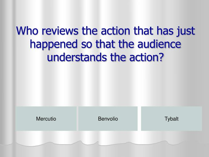 Who reviews the action that has just happened so that the audience understands the action?