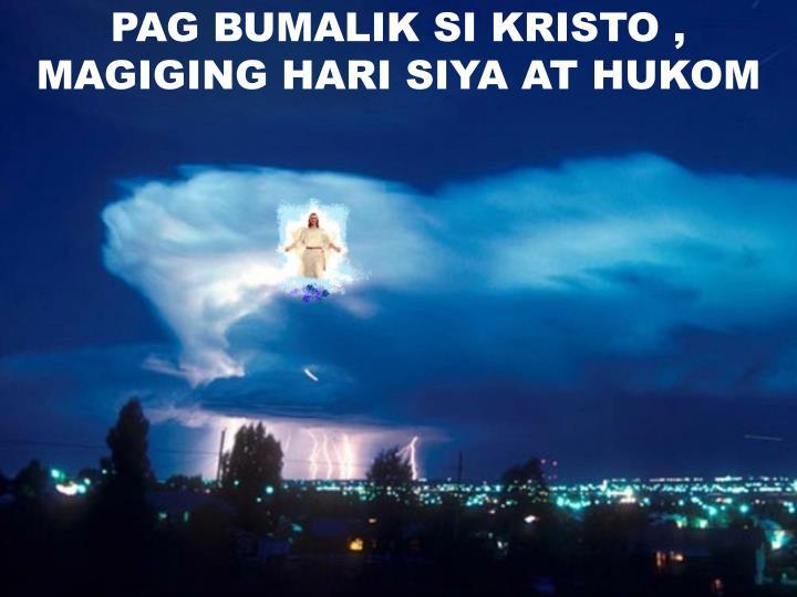 PAG BUMALIK SI KRISTO , MAGIGING HARI SIYA AT HUKOM