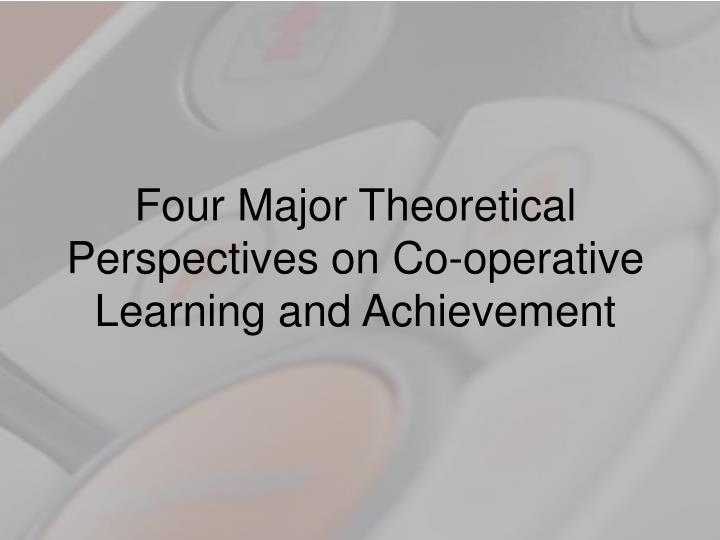 Four Major Theoretical Perspectives on Co-operative Learning and Achievement