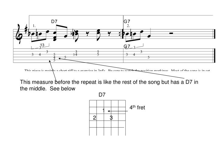This measure before the repeat is like the rest of the song but has a D7 in the middle.  See below