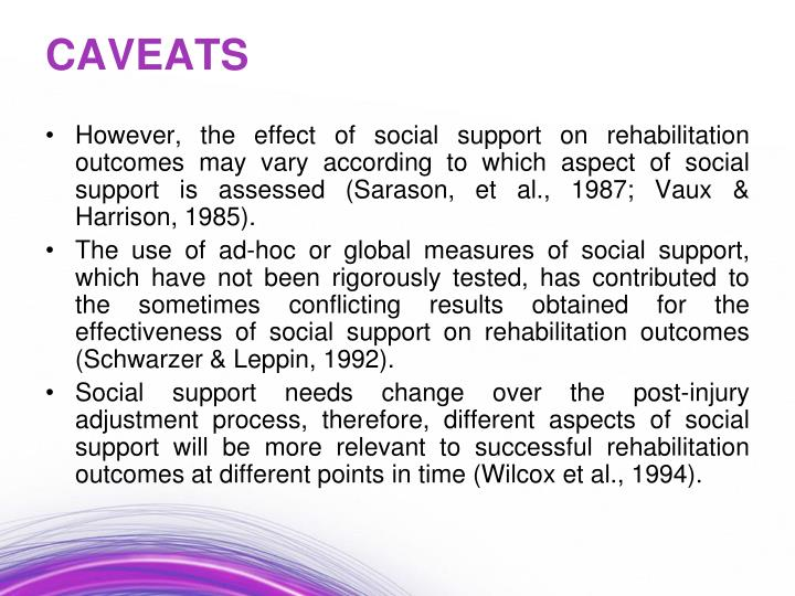 However, the effect of social support on rehabilitation outcomes may vary according to which aspect of social support is assessed (Sarason, et al., 1987; Vaux & Harrison, 1985).