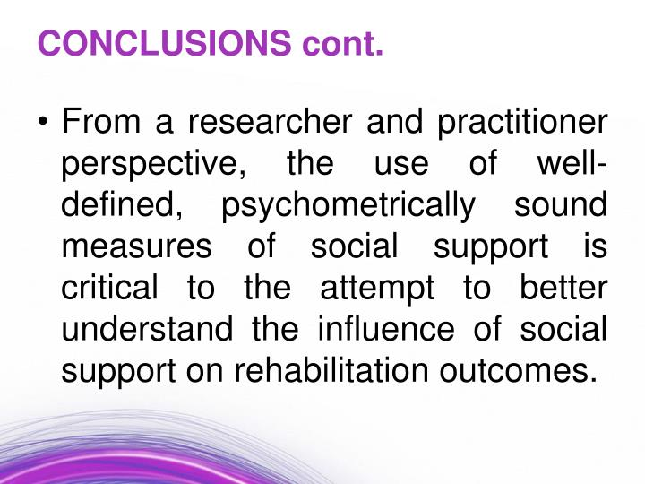 From a researcher and practitioner perspective, the use of well-defined, psychometrically sound measures of social support is critical to the attempt to better understand the influence of social support on rehabilitation outcomes.