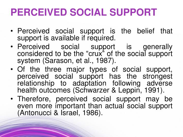 Perceived social support is the belief that support is available if required.