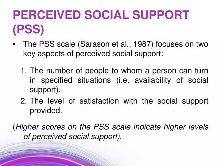 The PSS scale (Sarason et al., 1987) focuses on two key aspects of perceived social support: