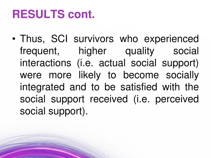 Thus, SCI survivors who experienced frequent, higher quality social interactions (i.e. actual social support) were more likely to become socially integrated and to be satisfied with the social support received (i.e. perceived social support).