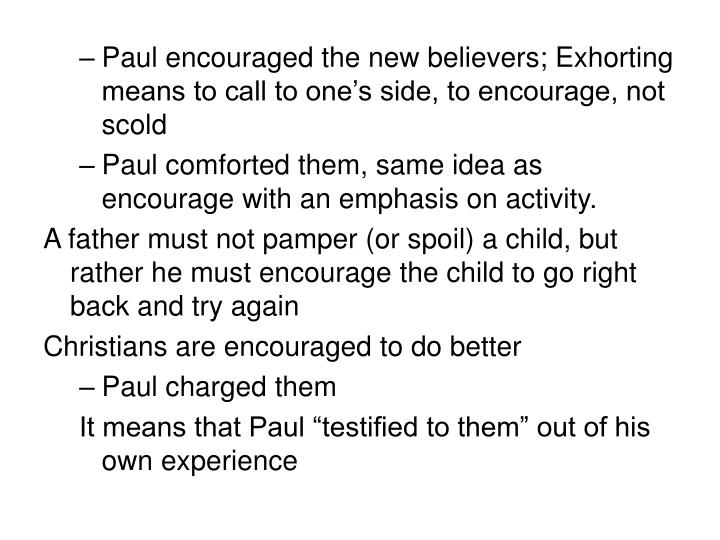 Paul encouraged the new believers; Exhorting means to call to one's side, to encourage, not scold