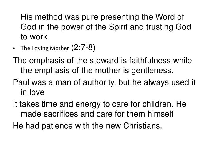 His method was pure presenting the Word of God in the power of the Spirit and trusting God to work.