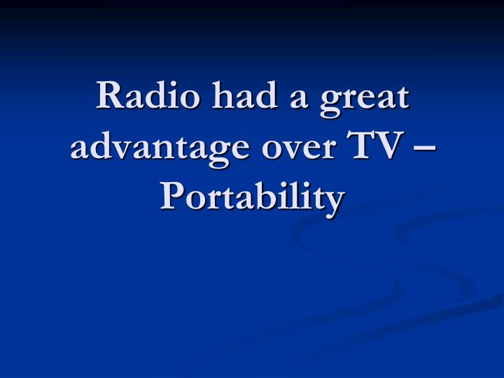 Radio had a great advantage over TV –