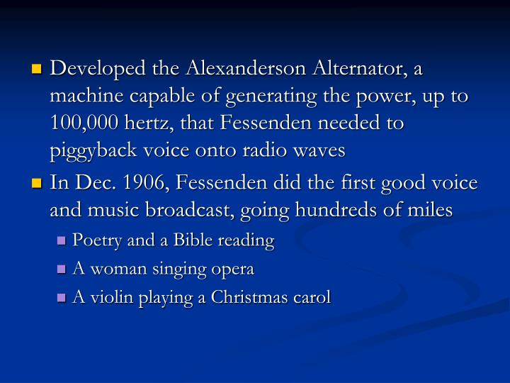 Developed the Alexanderson Alternator, a machine capable of generating the power, up to 100,000 hertz, that Fessenden needed to piggyback voice onto radio waves