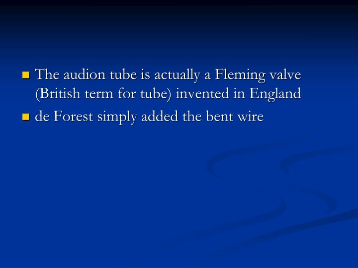 The audion tube is actually a Fleming valve (British term for tube) invented in England