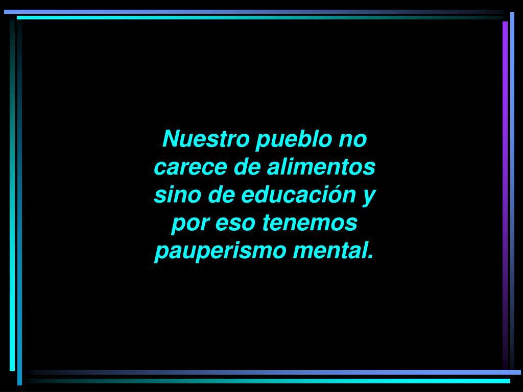 Nuestro pueblo no carece de alimentos sino de educación y por eso tenemos pauperismo mental.