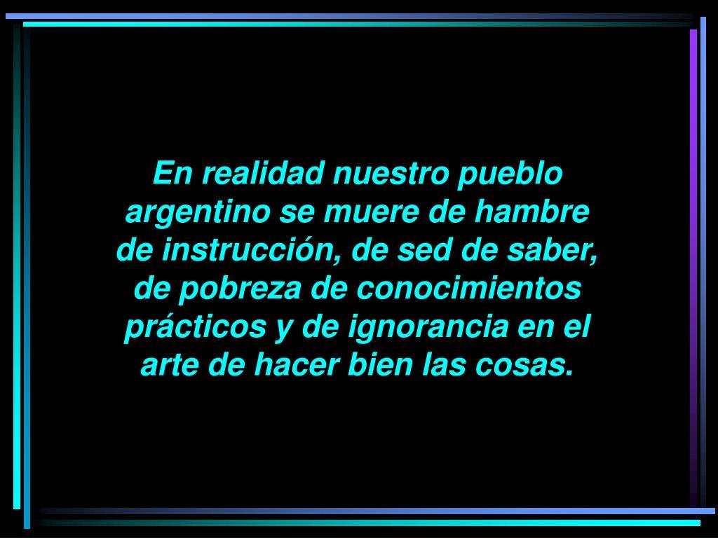 En realidad nuestro pueblo argentino se muere de hambre de instrucción, de sed de saber, de pobreza de conocimientos prácticos y de ignorancia en el arte de hacer bien las cosas.