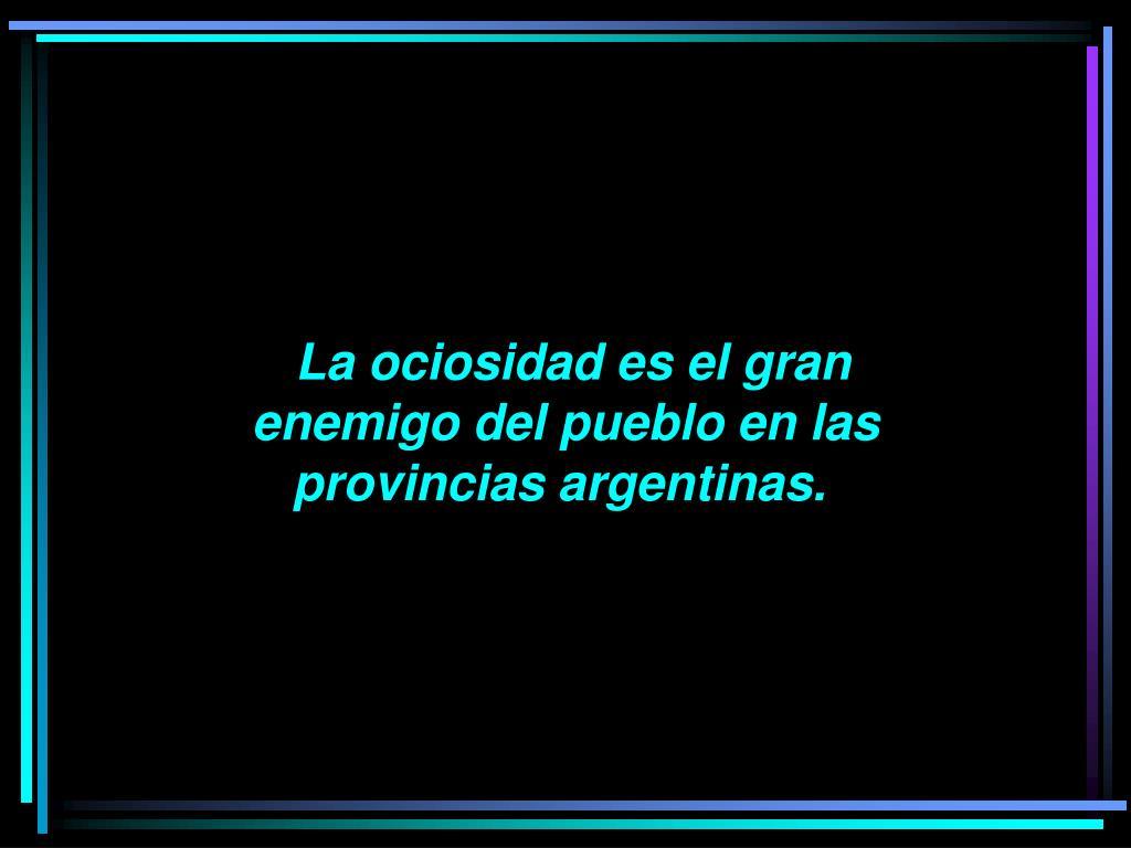 La ociosidad es el gran enemigo del pueblo en las provincias argentinas.