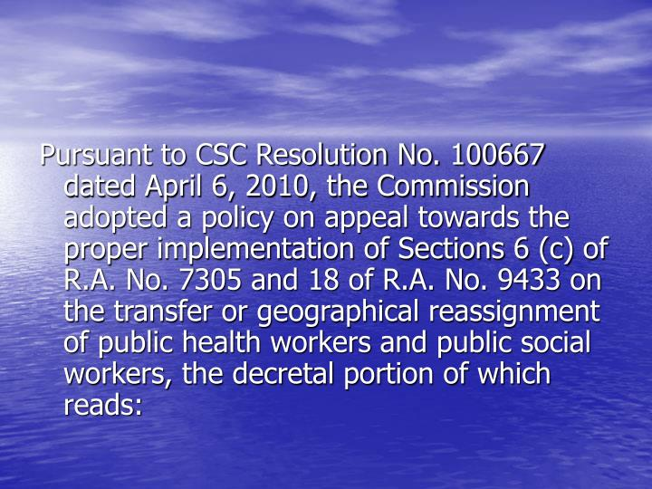 Pursuant to CSC Resolution No. 100667 dated April 6, 2010, the Commission adopted a policy on appeal towards the proper implementation of Sections 6 (c) of R.A. No. 7305 and 18 of R.A. No. 9433 on the transfer or geographical reassignment of public health workers and public social workers, the decretal portion of which reads: