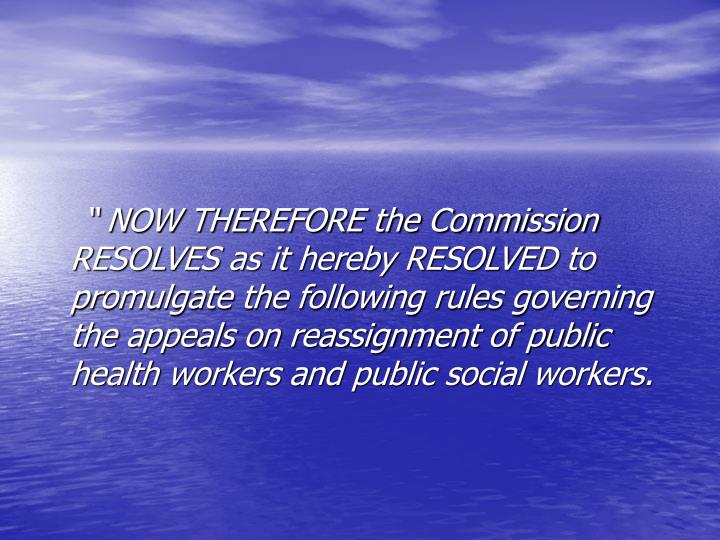 """ NOW THEREFORE the Commission RESOLVES as it hereby RESOLVED to promulgate the following rules governing the appeals on reassignment of public health workers and public social workers."
