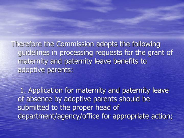 Therefore the Commission adopts the following guidelines in processing requests for the grant of maternity and paternity leave benefits to adoptive parents:
