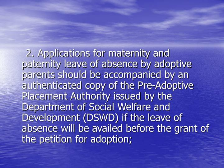 2. Applications for maternity and paternity leave of absence by adoptive parents should be accompanied by an authenticated copy of the Pre-Adoptive Placement Authority issued by the Department of Social Welfare and Development (DSWD) if the leave of absence will be availed before the grant of the petition for adoption;