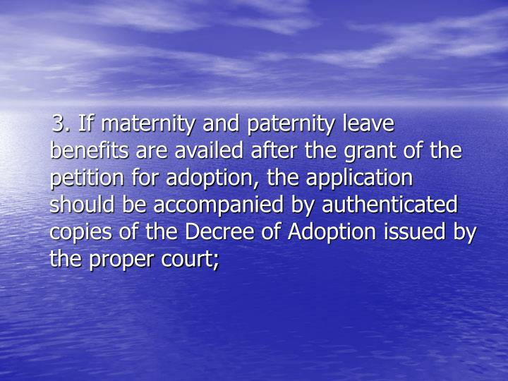 3. If maternity and paternity leave benefits are availed after the grant of the petition for adoption, the application should be accompanied by authenticated copies of the Decree of Adoption issued by the proper court;