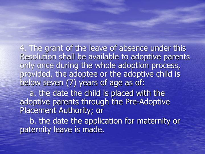 4. The grant of the leave of absence under this Resolution shall be available to adoptive parents only once during the whole adoption process, provided, the adoptee or the adoptive child is below seven (7) years of age as of: