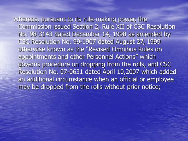 "Whereas, pursuant to its rule-making power, the Commission issued Section 2, Rule XII of CSC Resolution No. 98-3143 dated December 14, 1998 as amended by CSC Resolution No. 99-1907 dated August 27, 1999 otherwise known as the ""Revised Omnibus Rules on appointments and other Personnel Actions"" which governs procedure on dropping from the rolls, and CSC Resolution No. 07-0631 dated April 10,2007 which added an additional circumstance when an official or employee may be dropped from the rolls without prior notice;"