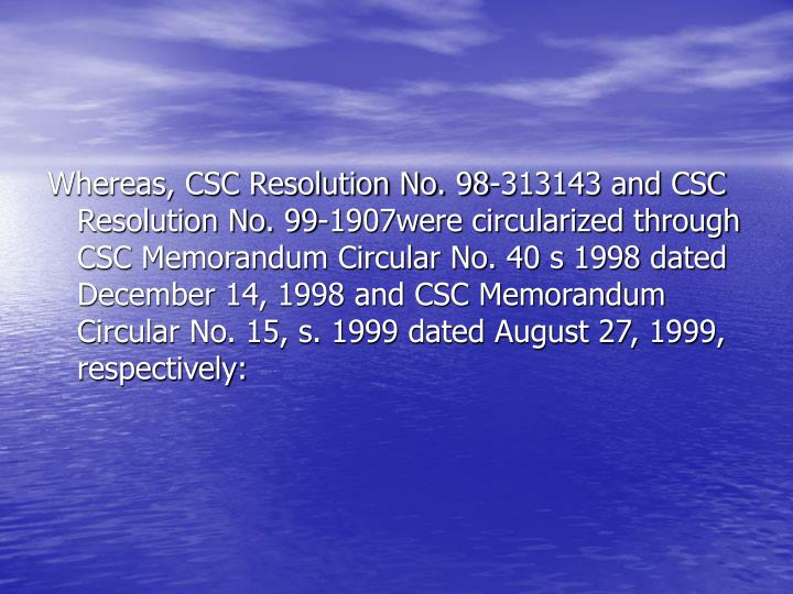 Whereas, CSC Resolution No. 98-313143 and CSC Resolution No. 99-1907were circularized through CSC Memorandum Circular No. 40 s 1998 dated December 14, 1998 and CSC Memorandum Circular No. 15, s. 1999 dated August 27, 1999, respectively: