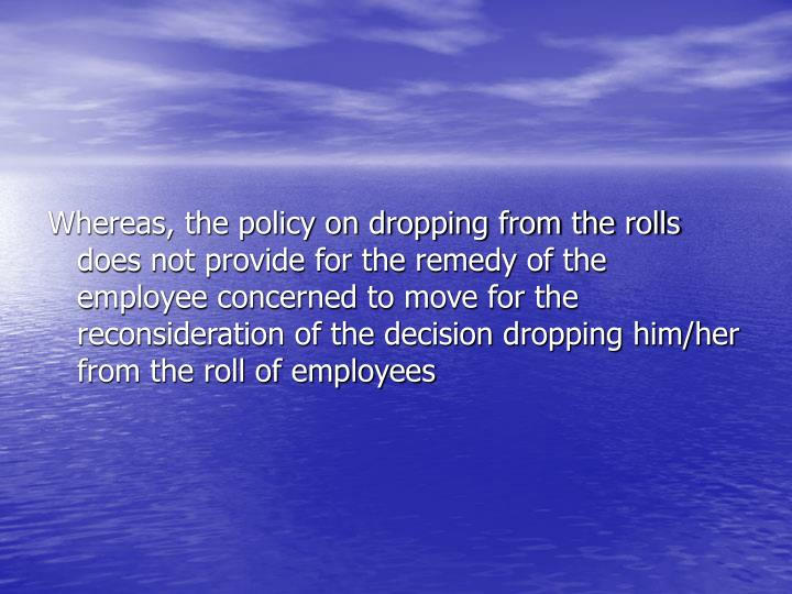 Whereas, the policy on dropping from the rolls does not provide for the remedy of the employee concerned to move for the reconsideration of the decision dropping him/her from the roll of employees