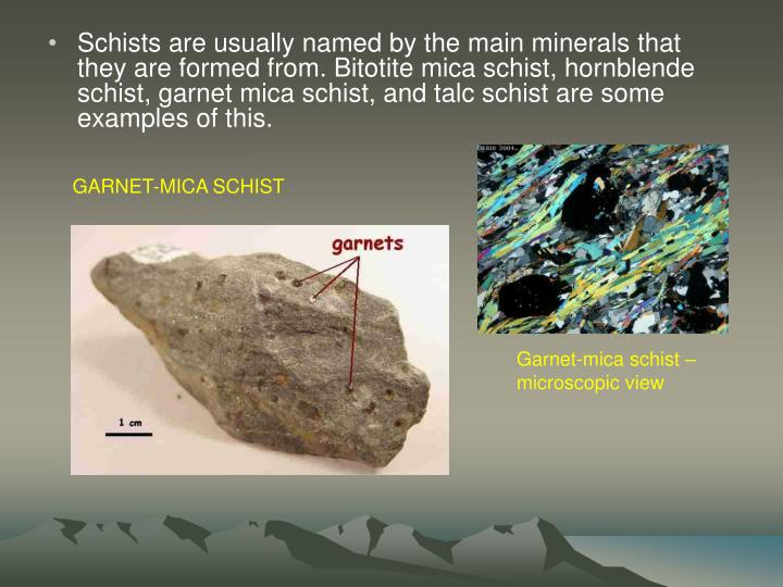Schists are usually named by the main minerals that they are formed from. Bitotite mica schist, hornblende schist, garnet mica schist, and talc schist are some examples of this.