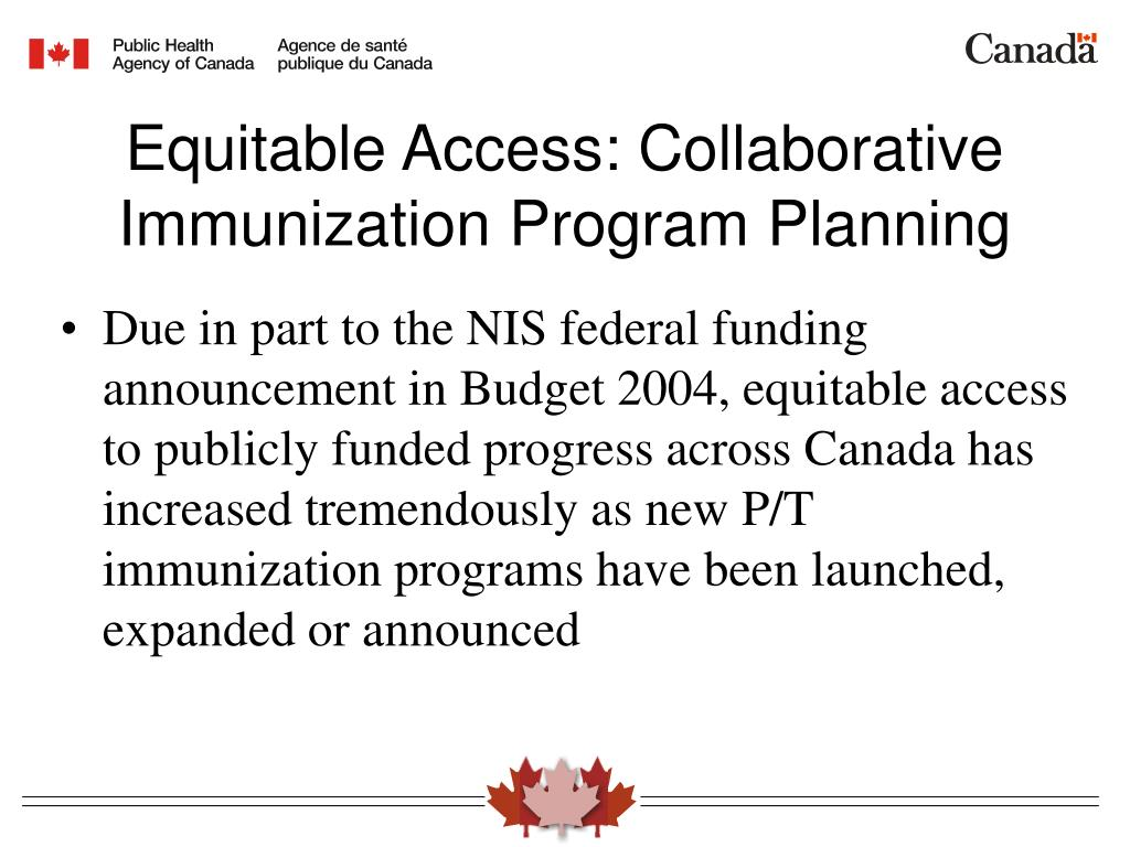 Due in part to the NIS federal funding announcement in Budget 2004, equitable access to publicly funded progress across Canada has increased tremendously as new P/T immunization programs have been launched, expanded or announced