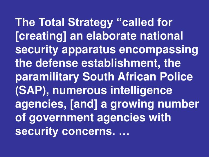 "The Total Strategy ""called for [creating] an elaborate national security apparatus encompassing the defense establishment, the paramilitary South African Police (SAP), numerous intelligence agencies, [and] a growing number of government agencies with security concerns. …"