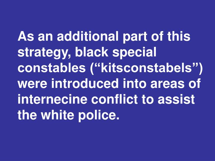 "As an additional part of this strategy, black special constables (""kitsconstabels"") were introduced into areas of internecine conflict to assist the white police."