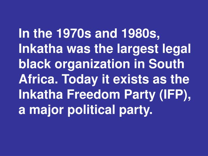 In the 1970s and 1980s, Inkatha was the largest legal black organization in South Africa. Today it exists as the Inkatha Freedom Party (IFP), a major political party.