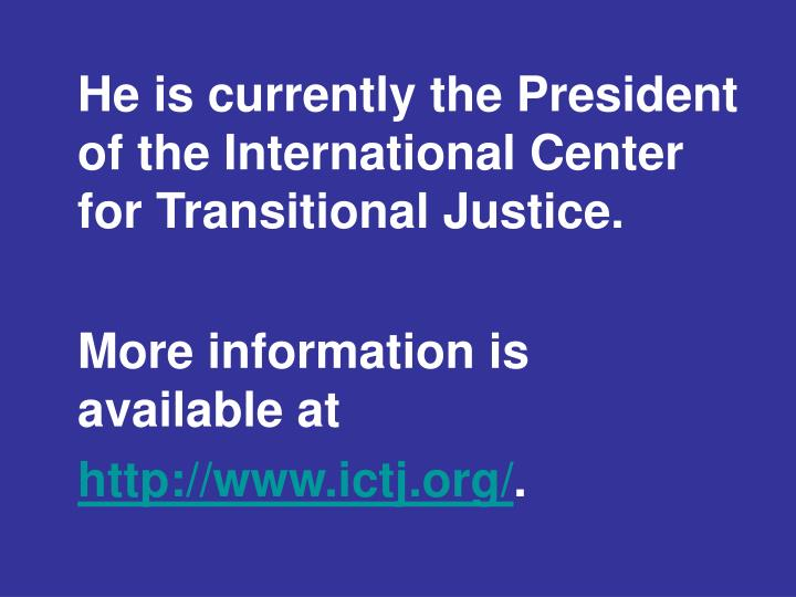 He is currently the President of the International Center for Transitional Justice.