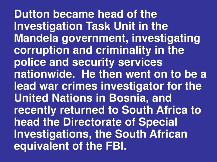 Dutton became head of the Investigation Task Unit in the Mandela government, investigating corruption and criminality in the police and security services nationwide.  He then went on to be a lead war crimes investigator for the United Nations in Bosnia, and recently returned to South Africa to head the Directorate of Special Investigations, the South African equivalent of the FBI.