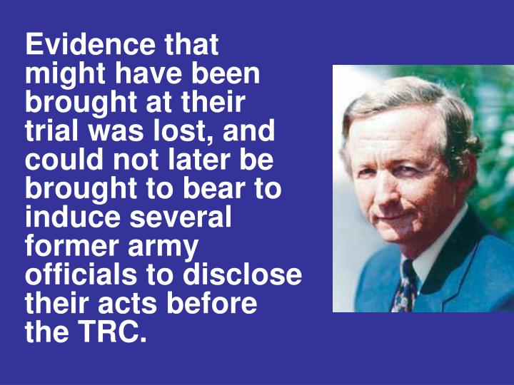 Evidence that might have been brought at their trial was lost, and could not later be brought to bear to induce several former army officials to disclose their acts before the TRC.