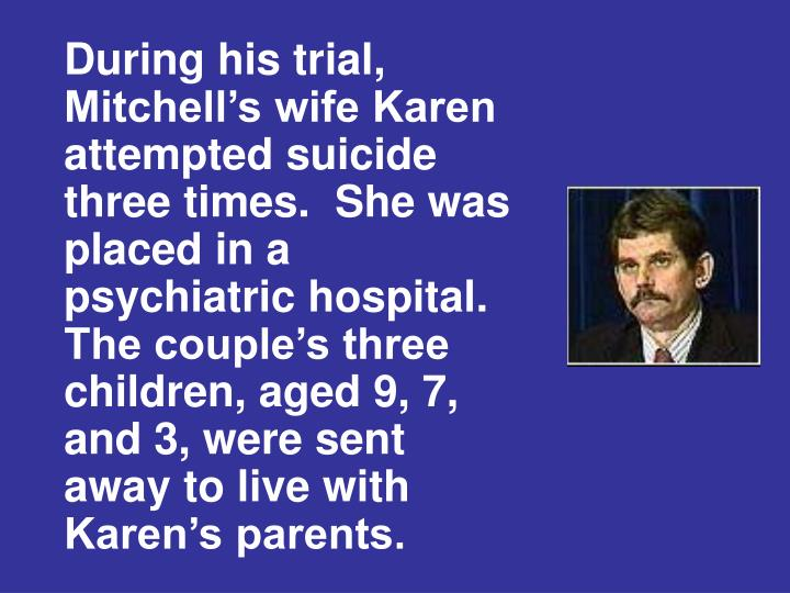 During his trial, Mitchell's wife Karen attempted suicide three times.  She was placed in a psychiatric hospital.  The couple's three children, aged 9, 7, and 3, were sent away to live with Karen's parents.