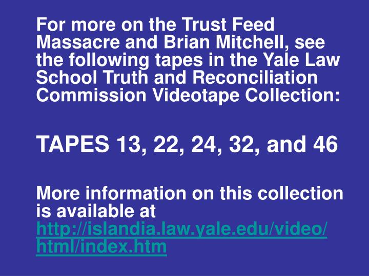For more on the Trust Feed Massacre and Brian Mitchell, see the following tapes in the Yale Law School Truth and Reconciliation Commission Videotape Collection: