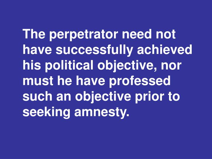 The perpetrator need not have successfully achieved his political objective, nor must he have professed such an objective prior to seeking amnesty.