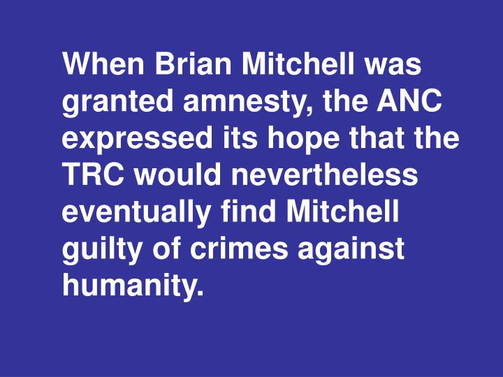 When Brian Mitchell was granted amnesty, the ANC expressed its hope that the TRC would nevertheless eventually find Mitchell guilty of crimes against humanity.
