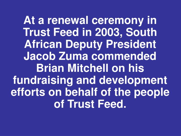 At a renewal ceremony in Trust Feed in 2003, South African Deputy President Jacob Zuma commended Brian Mitchell on his fundraising and development efforts on behalf of the people of Trust Feed.