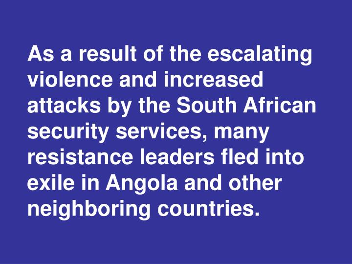 As a result of the escalating violence and increased attacks by the South African security services, many resistance leaders fled into exile in Angola and other neighboring countries.