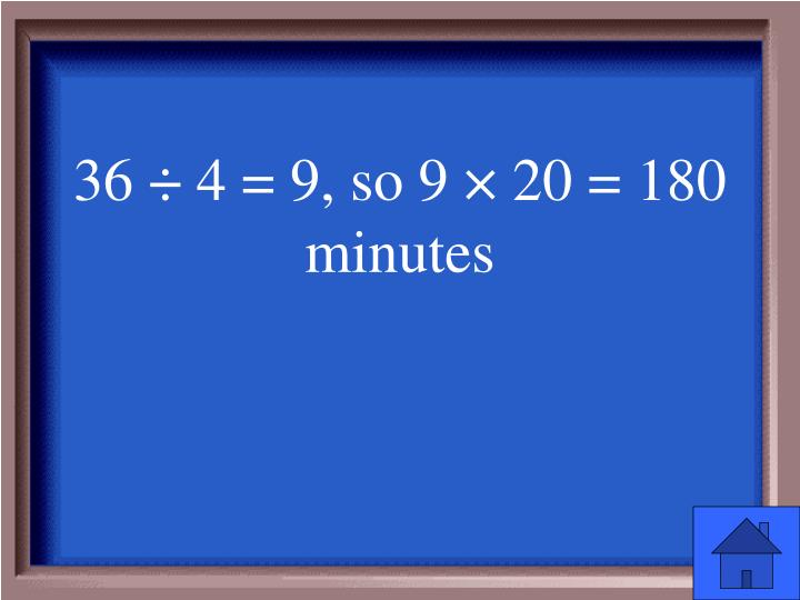 36 ÷ 4 = 9, so 9 × 20 = 180 minutes